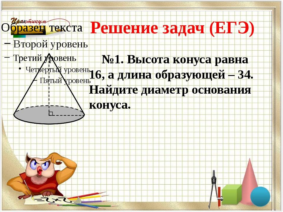 Решение задач (ЕГЭ) №1. Высота конуса равна 16, а длина образующей – 34. Найд...