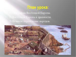 План урока: 1) География Восточной Европы. 2) Восточная Европа в древности. 3
