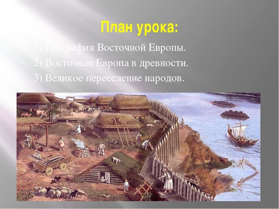 План урока: 1) География Восточной Европы. 2) Восточная Европа в древности. 3...