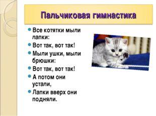 Все котятки мыли лапки: Вот так, вот так! Мыли ушки, мыли брюшки: Вот так, во