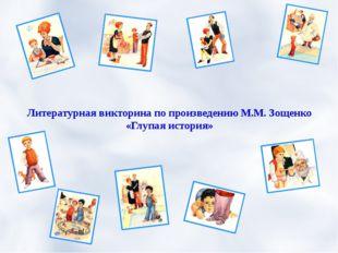 Литературная викторина по произведению М.М. Зощенко «Глупая история»