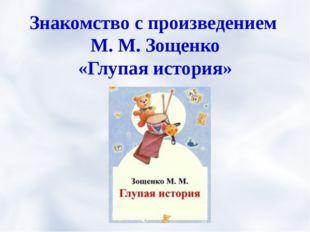 Знакомство с произведением М. М. Зощенко «Глупая история»