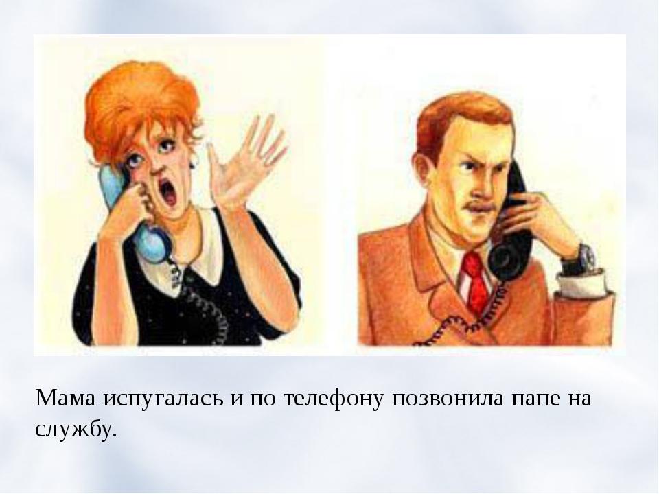 Мама испугалась и по телефону позвонила папе на службу.