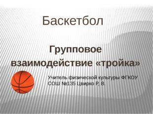 Баскетбол Групповое взаимодействие «тройка» Учитель физической культуры ФГКОУ