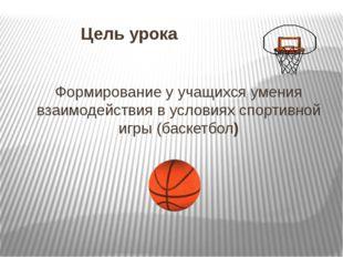 Цель урока Формирование у учащихся умения взаимодействия в условиях спортивн