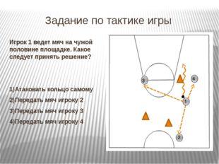 Задание по тактике игры Игрок 1 ведет мяч на чужой половине площадке. Какое с