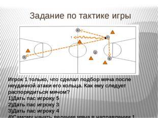 Задание по тактике игры Игрок 1 только, что сделал подбор мяча после неудачно