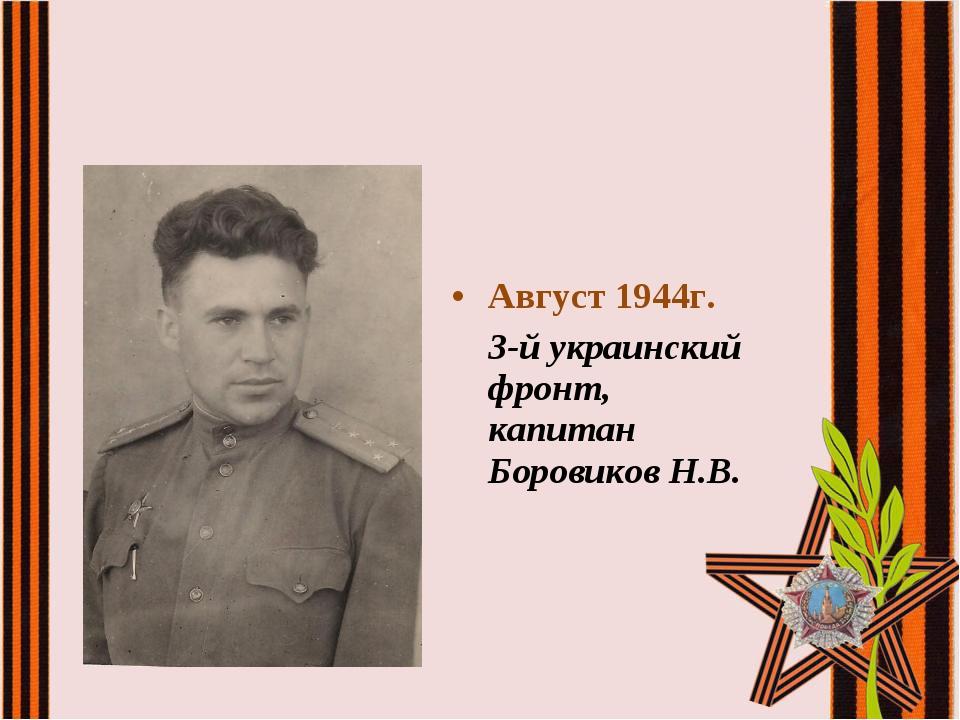 Август 1944г. 3-й украинский фронт, капитан Боровиков Н.В.