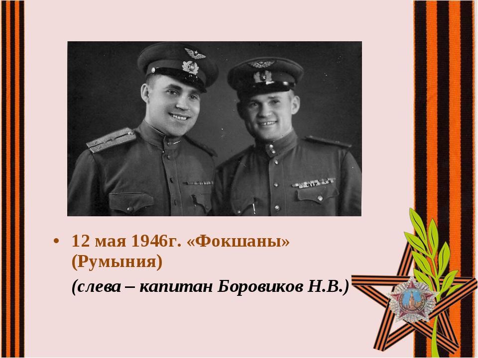 12 мая 1946г. «Фокшаны» (Румыния) (слева – капитан Боровиков Н.В.)