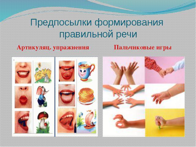 Предпосылки формирования правильной речи Артикуляц. упражнения Пальчиковые игры