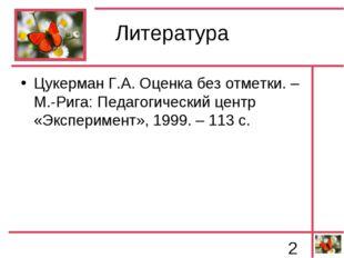 Литература Цукерман Г.А. Оценка без отметки. – М.-Рига: Педагогический центр