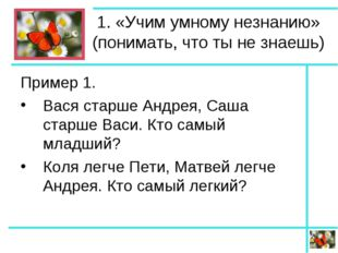 1. «Учим умному незнанию» (понимать, что ты не знаешь) Пример 1. Вася старше