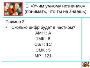 1. «Учим умному незнанию» (понимать, что ты не знаешь) Пример 2. Сколько цифр