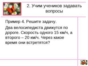 2. Учим учеников задавать вопросы Пример 4. Решите задачу. Два велосипедиста