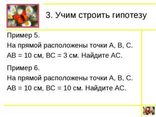 3. Учим строить гипотезу Пример 5. На прямой расположены точки А, В, С. АВ =