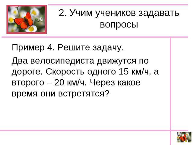 2. Учим учеников задавать вопросы Пример 4. Решите задачу. Два велосипедиста...