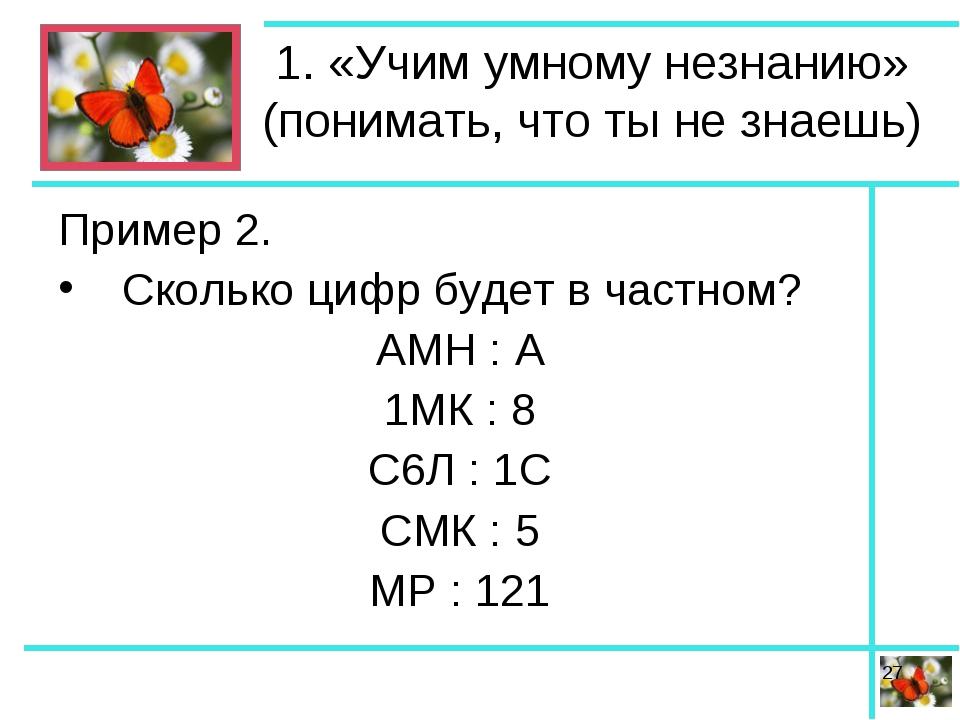 1. «Учим умному незнанию» (понимать, что ты не знаешь) Пример 2. Сколько цифр...