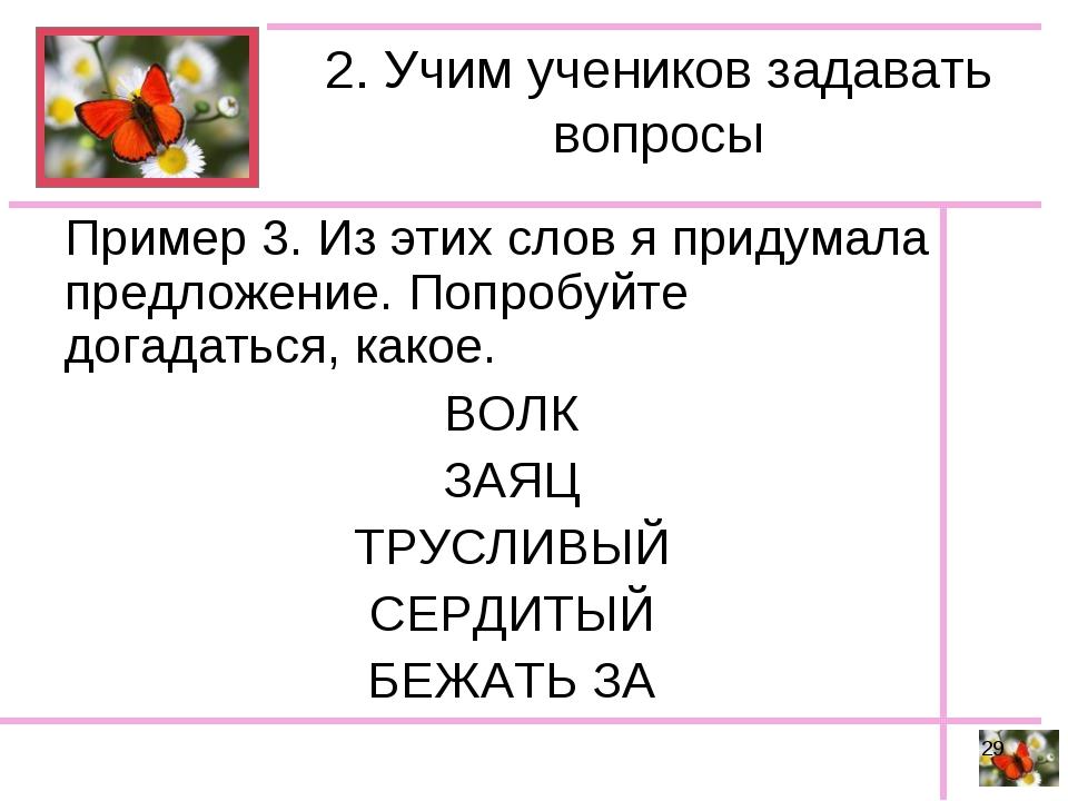 2. Учим учеников задавать вопросы Пример 3. Из этих слов я придумала предложе...