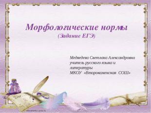 Морфологические нормы (Задание ЕГЭ) Медведева Светлана Александровна учитель