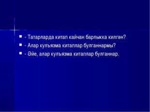 - Татарларда китап кайчан барлыкка килгән? - Алар кулъязма китаплар булганнар