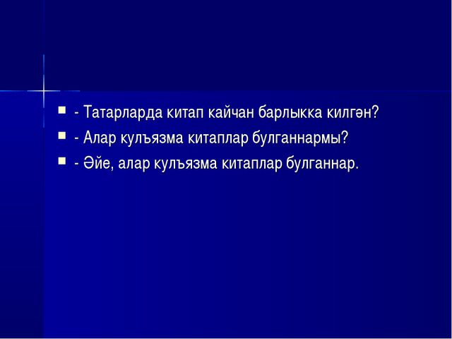 - Татарларда китап кайчан барлыкка килгән? - Алар кулъязма китаплар булганнар...