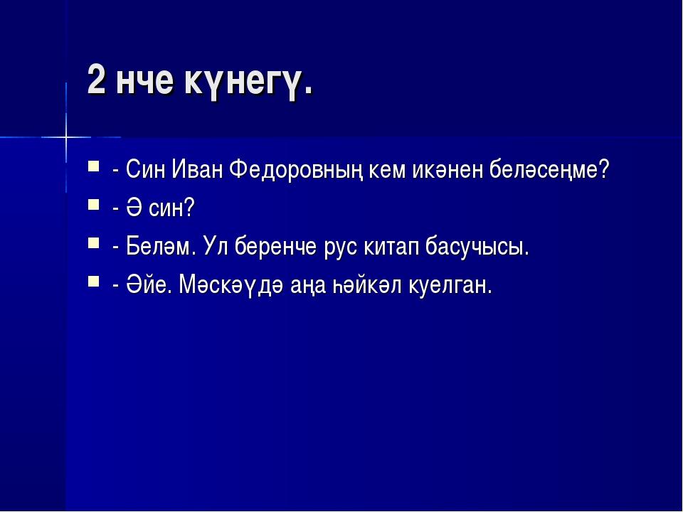 2 нче күнегү. - Син Иван Федоровның кем икәнен беләсеңме? - Ә син? - Беләм. У...