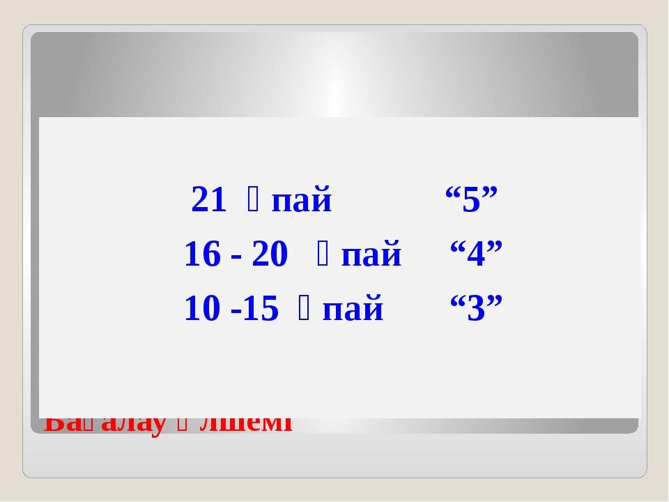"""Бағалау өлшемі 21 ұпай """"5"""" 16 - 20 ұпай """"4"""" 10 -15 ұпай """"3"""""""