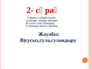 2- сұрақ Жауабы: В)сусыз,сула,суландыру Түбірлес сөздерді көрсет. А) Жолдас,