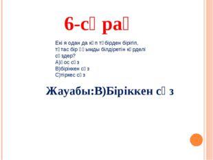 6-сұрақ Жауабы:В)Біріккен сөз Екі я одан да көп түбірден бірігіп, тұтас бір ұ