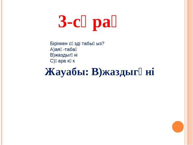 3-сұрақ Жауабы: В)жаздыгүні Біріккен сөзді табыңыз? А)аяқ-табақ В)жаздыгүні С...