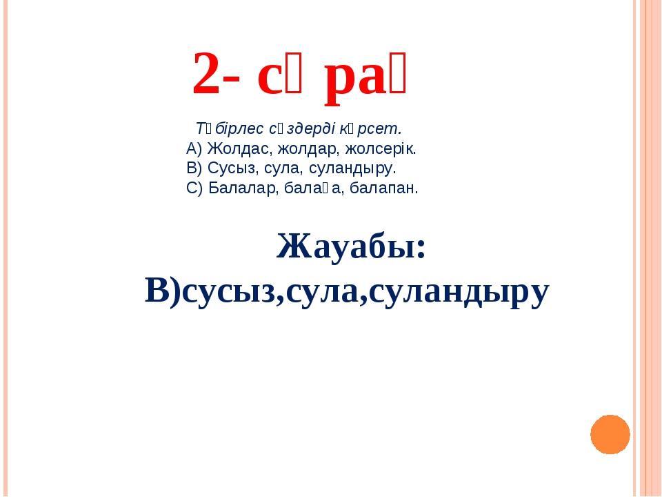 2- сұрақ Жауабы: В)сусыз,сула,суландыру Түбірлес сөздерді көрсет. А) Жолдас,...