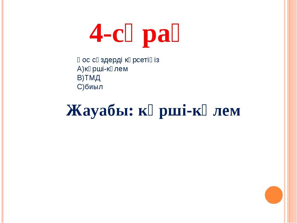 4-сұрақ Жауабы: көрші-көлем Қос сөздерді көрсетіңіз А)көрші-көлем В)ТМД С)биыл