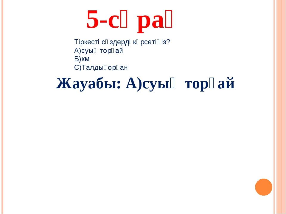 5-сұрақ Жауабы: А)суық торғай Тіркесті сөздерді көрсетіңіз? А)суық торғай В)к...