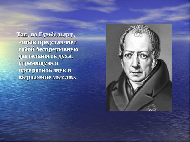 Так, по Гумбольдту, «язык представляет собой беспрерывную деятельность духа,...