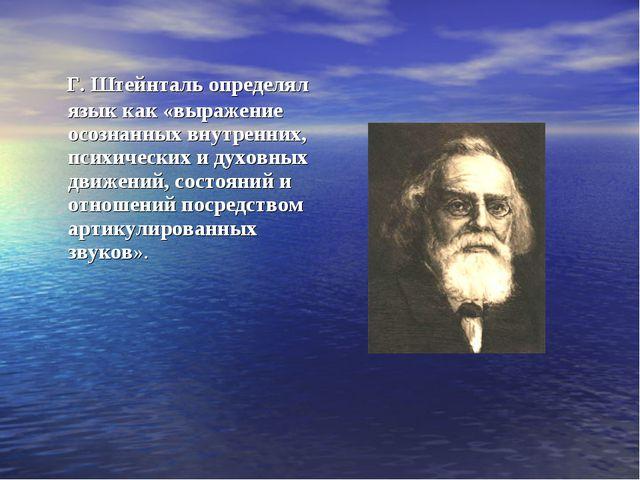 Г. Штейнталь определял язык как «выражение осознанных внутренних, психически...