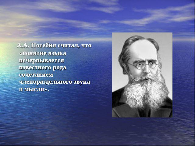 А.А. Потебня считал, что «понятие языка исчерпывается известного рода сочета...