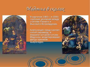 Мадонна в скалах В картинах 1483 г. и 1506г. глубокие различия между стилями