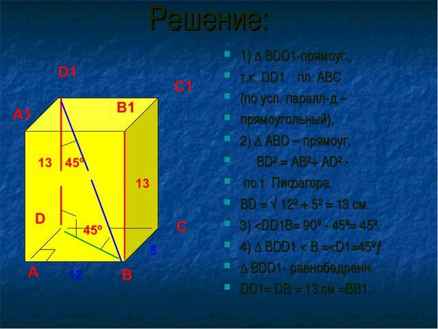 Решение: 1) ∆ BDD1-прямоуг., т.к. DD1┴ пл. ABC (по усл. паралл-д – прямоуголь...