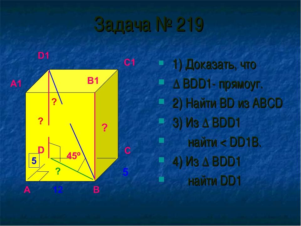 Задача № 219 1) Доказать, что ∆ BDD1- прямоуг. 2) Найти BD из ABCD 3) Из ∆ BD...