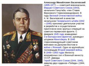 Александр Михайлович Василевский (1895-1977)— советский военачальник, Маршал
