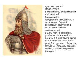 Дмитрий Донской (1330-1389гг) Великий князь Владимирский и Московский. Выдающ