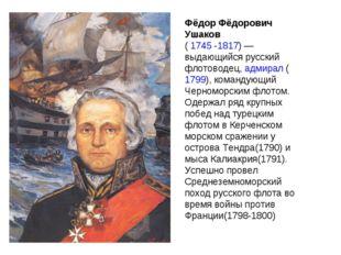 Фёдор Фёдорович Ушаков ( 1745 -1817)— выдающийся русский флотоводец, адмирал