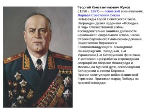 Георгий Константинович Жуков ( 1896 - 1974)— советский военачальник, Маршал