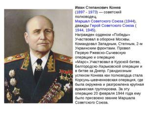 Иван Степанович Конев (1897- 1973)— советский полководец, Маршал Советского