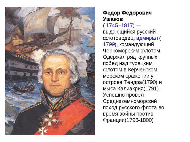 Фёдор Фёдорович Ушаков ( 1745 -1817)— выдающийся русский флотоводец, адмирал...