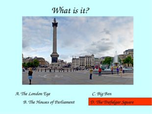 What is it? A. The London Eye B. The Houses of Parliament D. The Trafalgar Sq