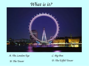What is it? A. The London Eye C. Big Ben B. The Tower D. The Eiffel Tower