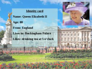 Identity card Name: Queen Elizabeth II Age: 88 From: England Lives in: Buckin