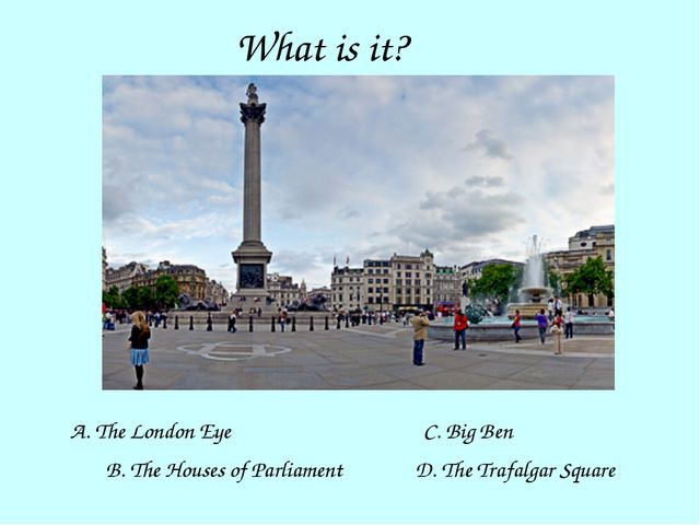 What is it? A. The London Eye B. The Houses of Parliament D. The Trafalgar Sq...