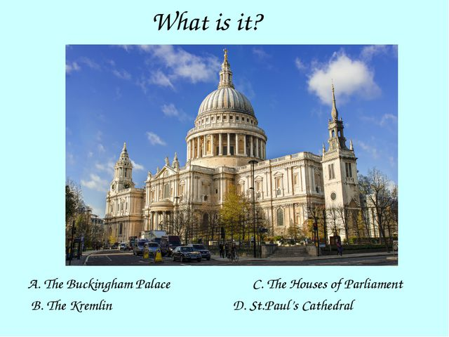 What is it? A. The Buckingham Palace B. The Kremlin D. St.Paul's Cathedral C....